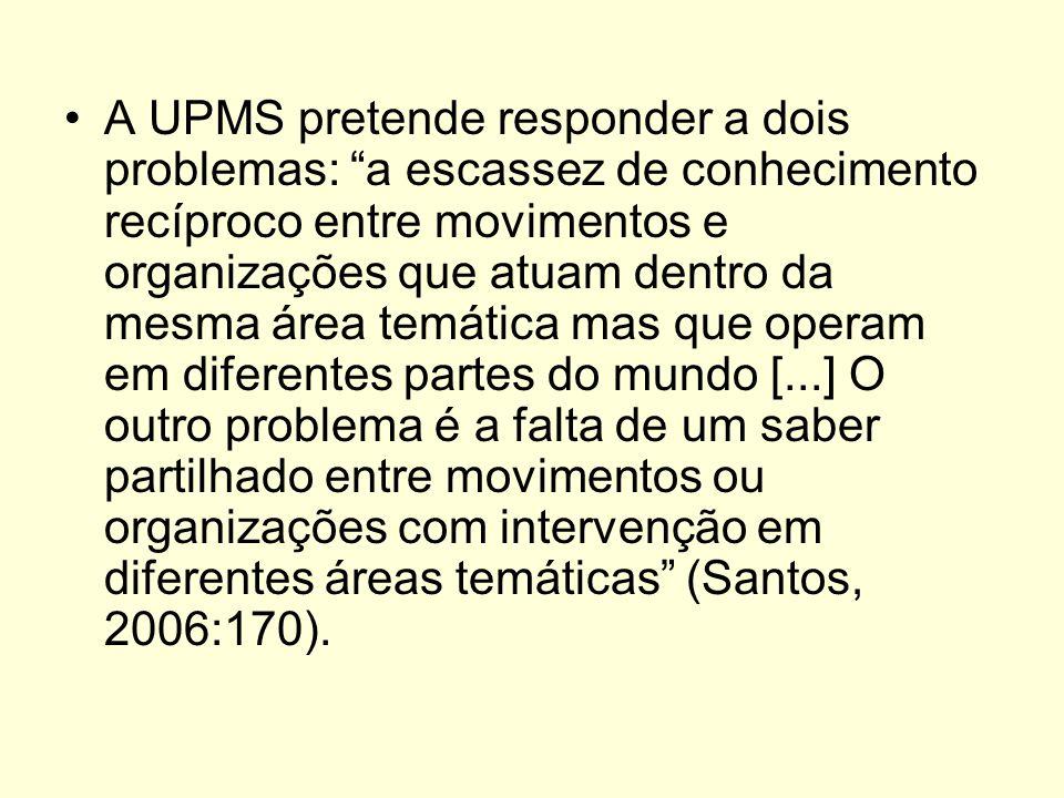 A UPMS pretende responder a dois problemas: a escassez de conhecimento recíproco entre movimentos e organizações que atuam dentro da mesma área temática mas que operam em diferentes partes do mundo [...] O outro problema é a falta de um saber partilhado entre movimentos ou organizações com intervenção em diferentes áreas temáticas (Santos, 2006:170).